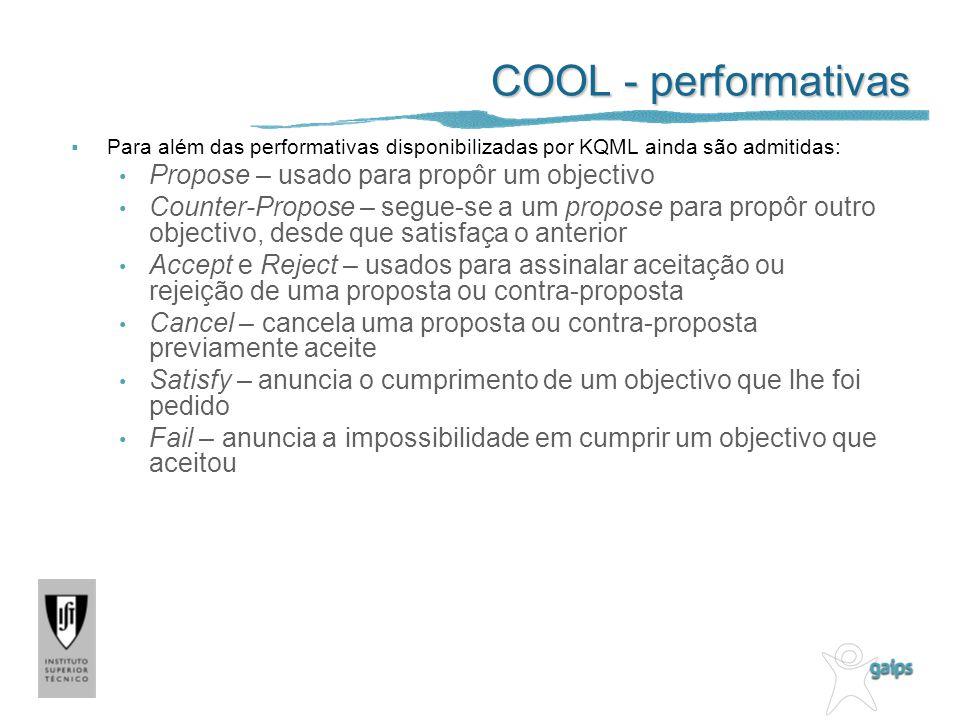 COOL - performativas Para além das performativas disponibilizadas por KQML ainda são admitidas: Propose – usado para propôr um objectivo Counter-Propo