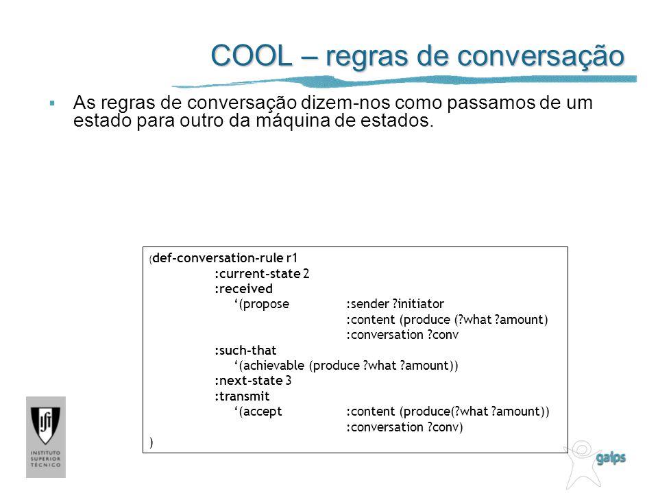 COOL – regras de conversação As regras de conversação dizem-nos como passamos de um estado para outro da máquina de estados. ( def-conversation-rule r