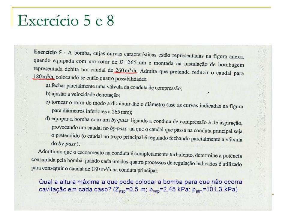 Exercício 5 e 8 Qual a altura máxima a que pode colocar a bomba para que não ocorra cavitação em cada caso? (Z asp =0,5 m; p vap =2,45 kPa; p atm =101