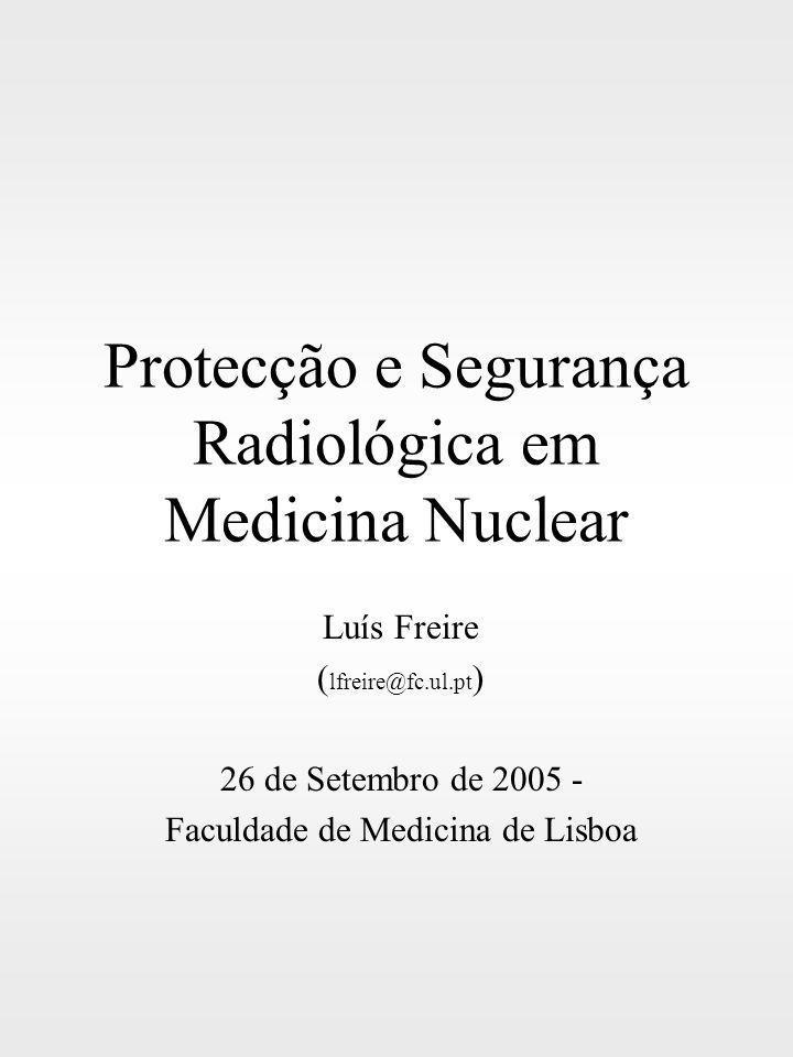 Protecção e Segurança Radiológica em Medicina Nuclear Luís Freire ( lfreire@fc.ul.pt ) 26 de Setembro de 2005 - Faculdade de Medicina de Lisboa