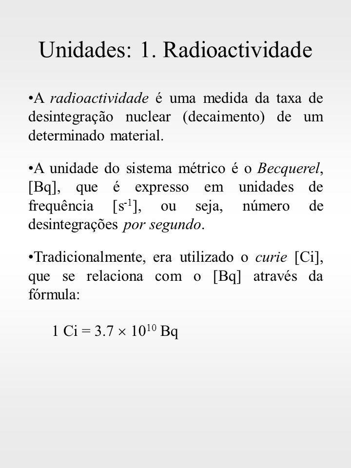 Unidades: 1. Radioactividade A radioactividade é uma medida da taxa de desintegração nuclear (decaimento) de um determinado material. A unidade do sis