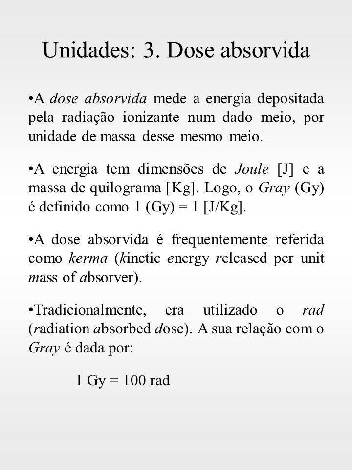 Unidades: 3. Dose absorvida A dose absorvida mede a energia depositada pela radiação ionizante num dado meio, por unidade de massa desse mesmo meio. A