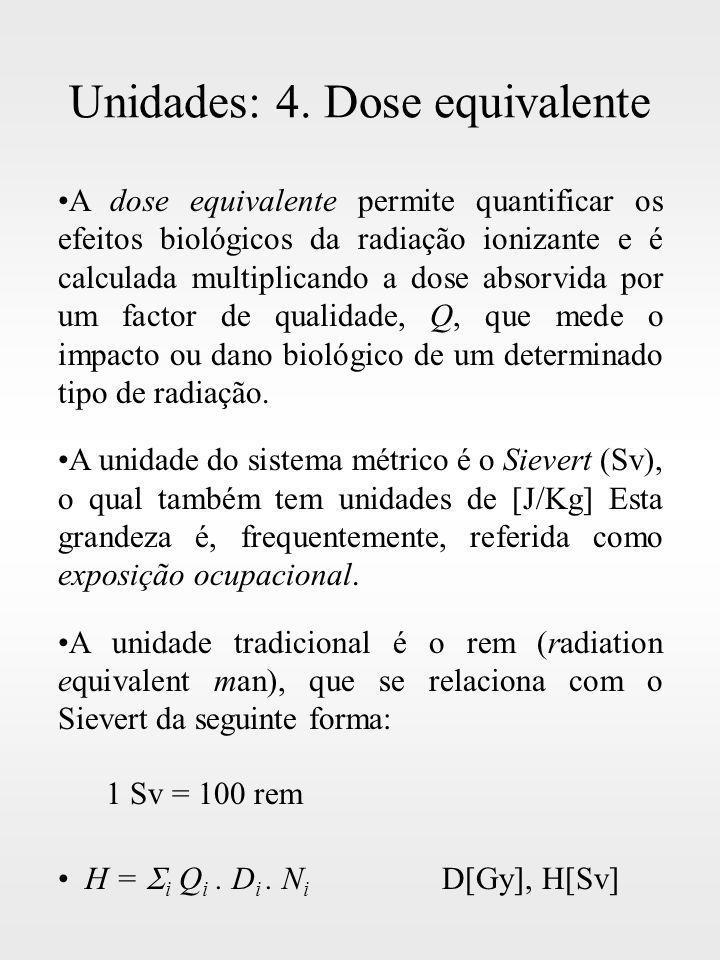 Unidades: 4. Dose equivalente A dose equivalente permite quantificar os efeitos biológicos da radiação ionizante e é calculada multiplicando a dose ab