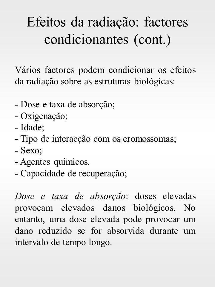 Efeitos da radiação: factores condicionantes (cont.) Vários factores podem condicionar os efeitos da radiação sobre as estruturas biológicas: - Dose e