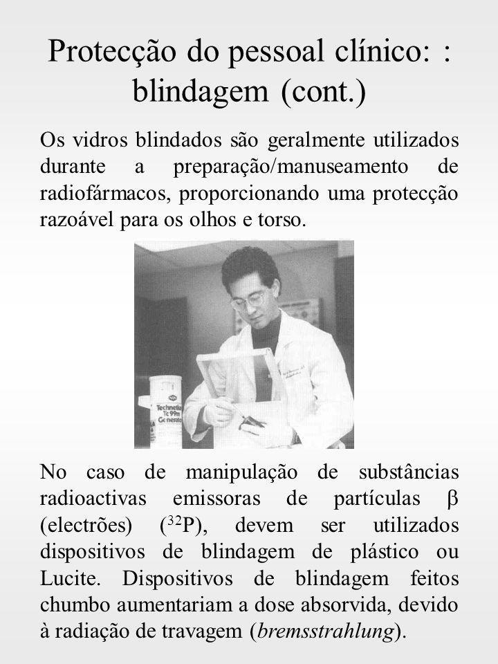 Protecção do pessoal clínico: : blindagem (cont.) Os vidros blindados são geralmente utilizados durante a preparação/manuseamento de radiofármacos, pr