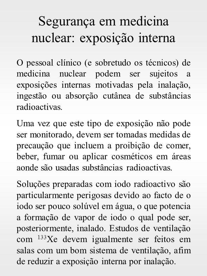 Segurança em medicina nuclear: exposição interna O pessoal clínico (e sobretudo os técnicos) de medicina nuclear podem ser sujeitos a exposições inter