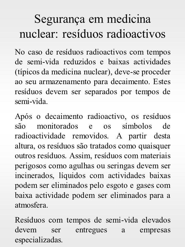 Segurança em medicina nuclear: resíduos radioactivos No caso de resíduos radioactivos com tempos de semi-vida reduzidos e baixas actividades (típicos