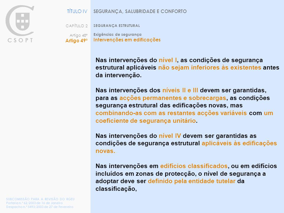 C S O P T SEGURANÇA, SALUBRIDADE E CONFORTO SEGURANÇA ESTRUTURAL Exigências de segurança Intervenções em edificações TÍTULO IV CAPÍTULO 2 Artigo 48º Artigo 49º SUBCOMISSÃO PARA A REVISÃO DO RGEU Portaria n.º 62/2003 de 16 de Janeiro Despacho n.º 5493/2003 de 27 de Fevereiro Nas intervenções do nível I, as condições de segurança estrutural aplicáveis não sejam inferiores às existentes antes da intervenção.