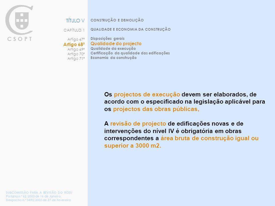 C S O P T CONSTRUÇÃO E DEMOLIÇÃO QUALIDADE E ECONOMIA DA CONSTRUÇÃO Disposições gerais Qualidade do projecto Qualidade da execução Certificação da qualidade das edificações Economia da construção TÍTULO V CAPÍTULO 1 Artigo 67º Artigo 68º Artigo 69º Artigo 70º Artigo 71º SUBCOMISSÃO PARA A REVISÃO DO RGEU Portaria n.º 62/2003 de 16 de Janeiro Despacho n.º 5493/2003 de 27 de Fevereiro Os projectos de execução devem ser elaborados, de acordo com o especificado na legislação aplicável para os projectos das obras públicas, A revisão de projecto de edificações novas e de intervenções do nível IV é obrigatória em obras correspondentes a área bruta de construção igual ou superior a 3000 m2.