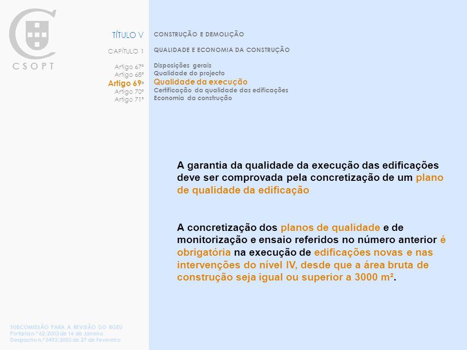 C S O P T CONSTRUÇÃO E DEMOLIÇÃO QUALIDADE E ECONOMIA DA CONSTRUÇÃO Disposições gerais Qualidade do projecto Qualidade da execução Certificação da qualidade das edificações Economia da construção TÍTULO V CAPÍTULO 1 Artigo 67º Artigo 68º Artigo 69 º Artigo 70º Artigo 71º SUBCOMISSÃO PARA A REVISÃO DO RGEU Portaria n.º 62/2003 de 16 de Janeiro Despacho n.º 5493/2003 de 27 de Fevereiro A garantia da qualidade da execução das edificações deve ser comprovada pela concretização de um plano de qualidade da edificação A concretização dos planos de qualidade e de monitorização e ensaio referidos no número anterior é obrigatória na execução de edificações novas e nas intervenções do nível IV, desde que a área bruta de construção seja igual ou superior a 3000 m².