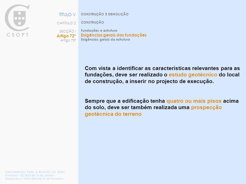 C S O P T CONSTRUÇÃO E DEMOLIÇÃO CONSTRUÇÃO Fundações e estrutura Exigências gerais das fundações Exigências gerais da estrutura TÍTULO V CAPÍTULO 2 SECÇÃO I Artigo 72º Artigo 73º SUBCOMISSÃO PARA A REVISÃO DO RGEU Portaria n.º 62/2003 de 16 de Janeiro Despacho n.º 5493/2003 de 27 de Fevereiro Com vista a identificar as características relevantes para as fundações, deve ser realizado o estudo geotécnico do local de construção, a inserir no projecto de execução.