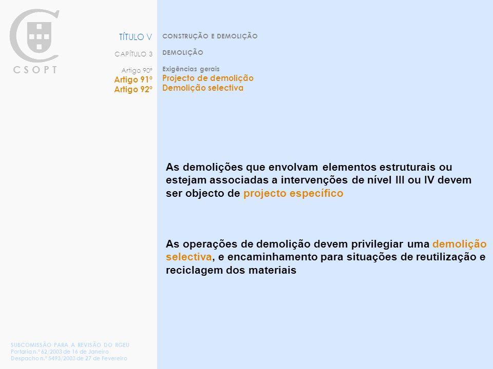 C S O P T CONSTRUÇÃO E DEMOLIÇÃO DEMOLIÇÃO Exigências gerais Projecto de demolição Demolição selectiva TÍTULO V CAPÍTULO 3 Artigo 90º Artigo 91º Artigo 92º SUBCOMISSÃO PARA A REVISÃO DO RGEU Portaria n.º 62/2003 de 16 de Janeiro Despacho n.º 5493/2003 de 27 de Fevereiro As demolições que envolvam elementos estruturais ou estejam associadas a intervenções de nível III ou IV devem ser objecto de projecto específico As operações de demolição devem privilegiar uma demolição selectiva, e encaminhamento para situações de reutilização e reciclagem dos materiais
