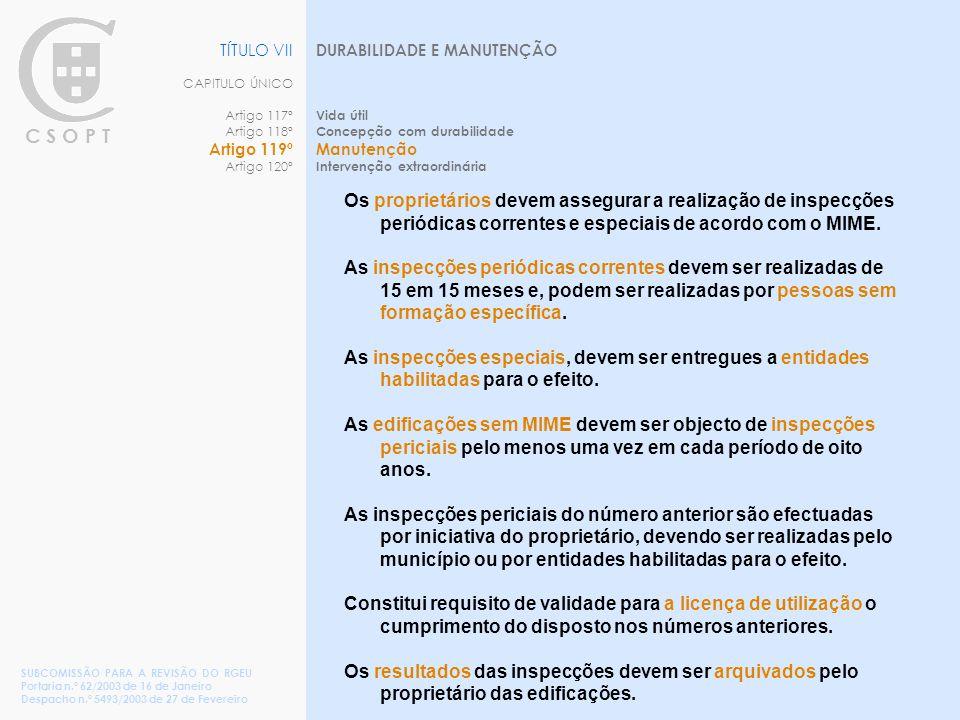 C S O P T DURABILIDADE E MANUTENÇÃO Vida útil Concepção com durabilidade Manutenção Intervenção extraordinária TÍTULO VII CAPITULO ÚNICO Artigo 117º Artigo 118º Artigo 119º Artigo 120º SUBCOMISSÃO PARA A REVISÃO DO RGEU Portaria n.º 62/2003 de 16 de Janeiro Despacho n.º 5493/2003 de 27 de Fevereiro Os proprietários devem assegurar a realização de inspecções periódicas correntes e especiais de acordo com o MIME.