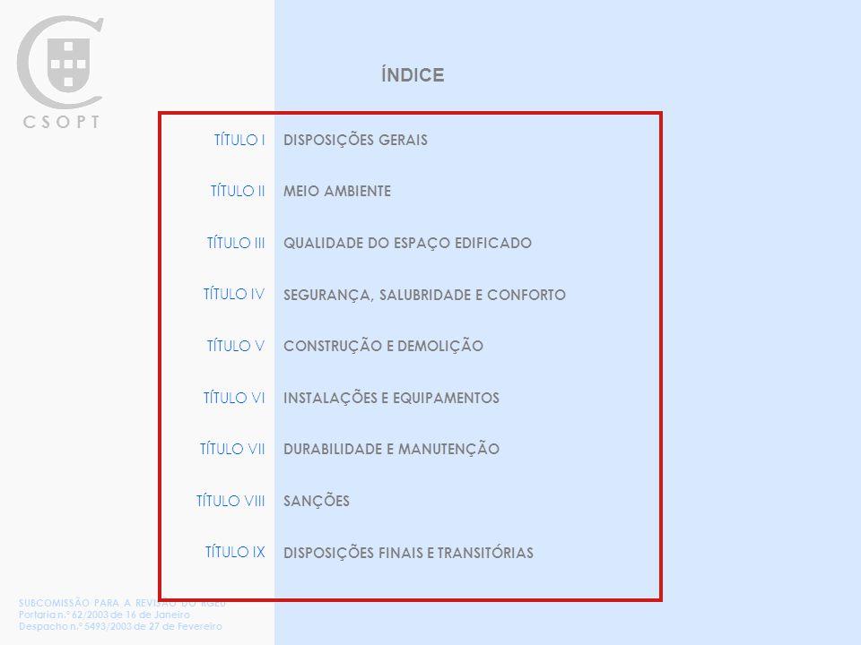 C S O P T TÍTULO I TÍTULO II TÍTULO III TÍTULO IV TÍTULO V TÍTULO VI TÍTULO VII TÍTULO VIII TÍTULO IX DISPOSIÇÕES GERAIS MEIO AMBIENTE QUALIDADE DO ESPAÇO EDIFICADO SEGURANÇA, SALUBRIDADE E CONFORTO CONSTRUÇÃO E DEMOLIÇÃO INSTALAÇÕES E EQUIPAMENTOS DURABILIDADE E MANUTENÇÃO SANÇÕES DISPOSIÇÕES FINAIS E TRANSITÓRIAS SUBCOMISSÃO PARA A REVISÃO DO RGEU Portaria n.º 62/2003 de 16 de Janeiro Despacho n.º 5493/2003 de 27 de Fevereiro ÍNDICE