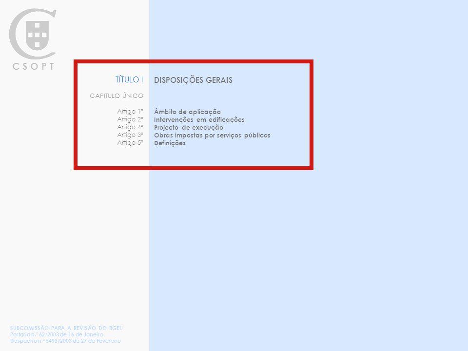 C S O P T TÍTULO I CAPITULO ÚNICO Artigo 1º Artigo 2º Artigo 4º Artigo 3º Artigo 5º DISPOSIÇÕES GERAIS Âmbito de aplicação Intervenções em edificações Projecto de execução Obras impostas por serviços públicos Definições SUBCOMISSÃO PARA A REVISÃO DO RGEU Portaria n.º 62/2003 de 16 de Janeiro Despacho n.º 5493/2003 de 27 de Fevereiro
