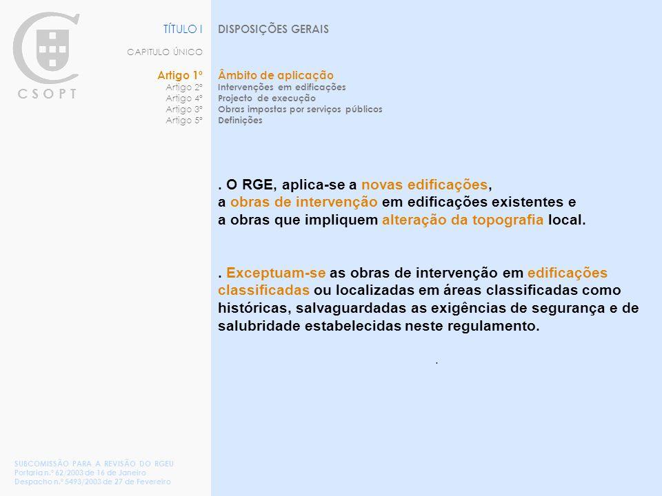 C S O P T TÍTULO I CAPITULO ÚNICO Artigo 1º Artigo 2º Artigo 4º Artigo 3º Artigo 5º DISPOSIÇÕES GERAIS Âmbito de aplicação Intervenções em edificações Projecto de execução Obras impostas por serviços públicos Definições SUBCOMISSÃO PARA A REVISÃO DO RGEU Portaria n.º 62/2003 de 16 de Janeiro Despacho n.º 5493/2003 de 27 de Fevereiro.