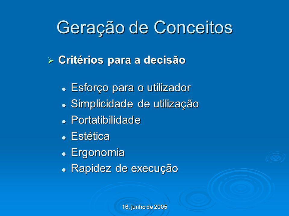 16, junho de 2005 Geração de Conceitos Critérios para a decisão Critérios para a decisão Esforço para o utilizador Esforço para o utilizador Simplicid