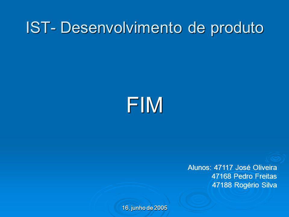 16, junho de 2005 IST- Desenvolvimento de produto FIM Alunos: 47117 José Oliveira 47168 Pedro Freitas 47188 Rogério Silva