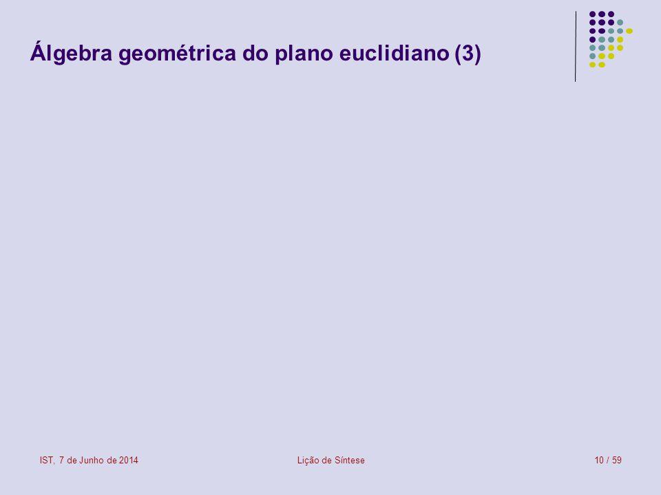 IST, 7 de Junho de 2014Lição de Síntese10 / 59 Álgebra geométrica do plano euclidiano (3)