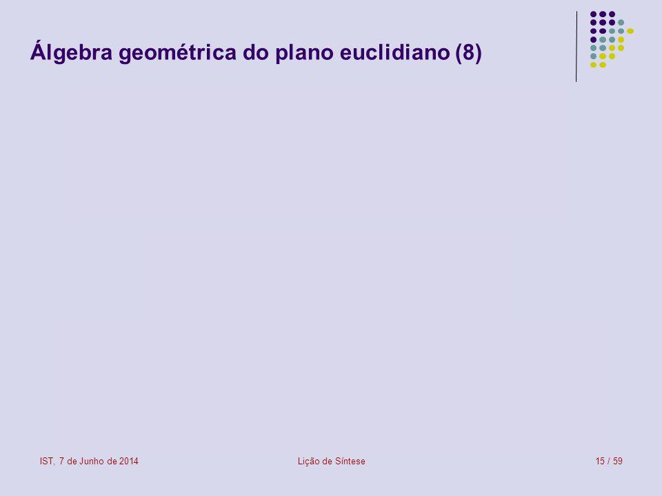IST, 7 de Junho de 2014Lição de Síntese15 / 59 Álgebra geométrica do plano euclidiano (8)