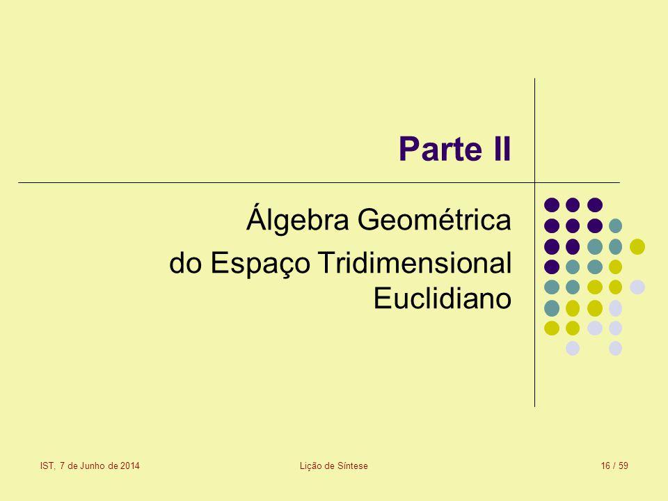 Parte II Álgebra Geométrica do Espaço Tridimensional Euclidiano IST, 7 de Junho de 2014Lição de Síntese16 / 59