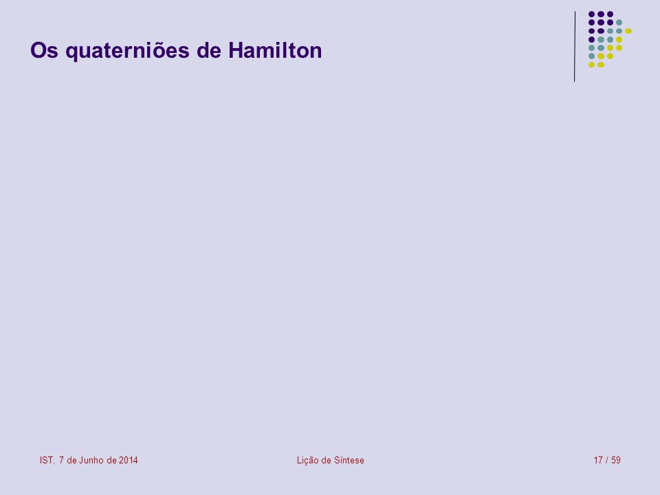 IST, 7 de Junho de 2014Lição de Síntese17 / 59 Os quaterniões de Hamilton