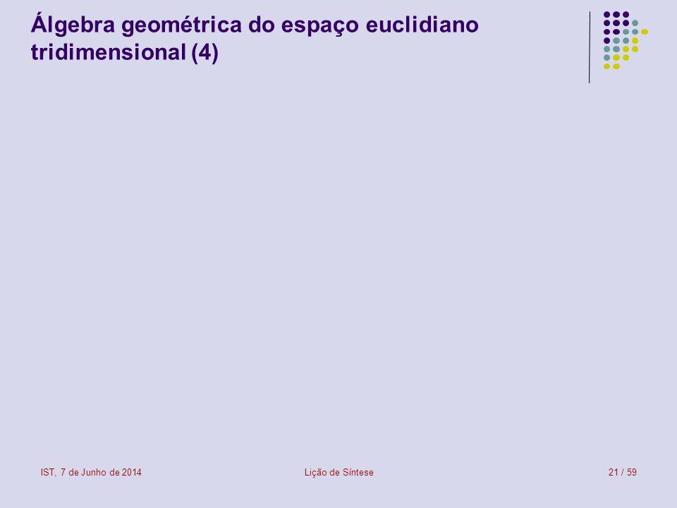 IST, 7 de Junho de 2014Lição de Síntese22 / 59 Álgebra geométrica do espaço euclidiano tridimensional (5)
