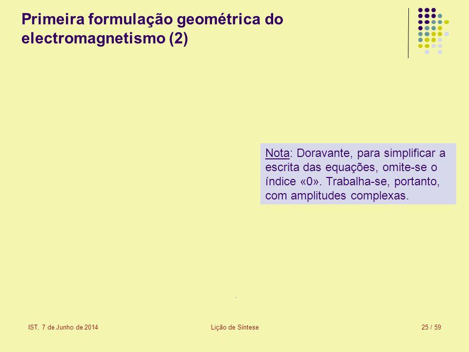 IST, 7 de Junho de 2014Lição de Síntese25 / 59 Primeira formulação geométrica do electromagnetismo (2) Nota: Doravante, para simplificar a escrita das