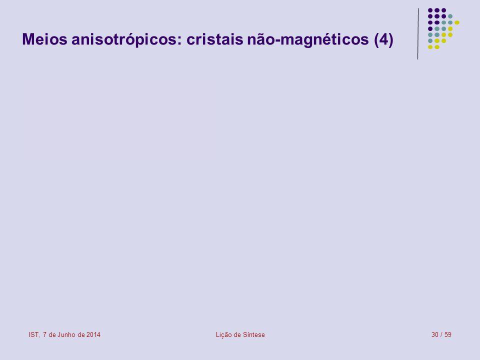 IST, 7 de Junho de 2014Lição de Síntese30 / 59 Meios anisotrópicos: cristais não-magnéticos (4)