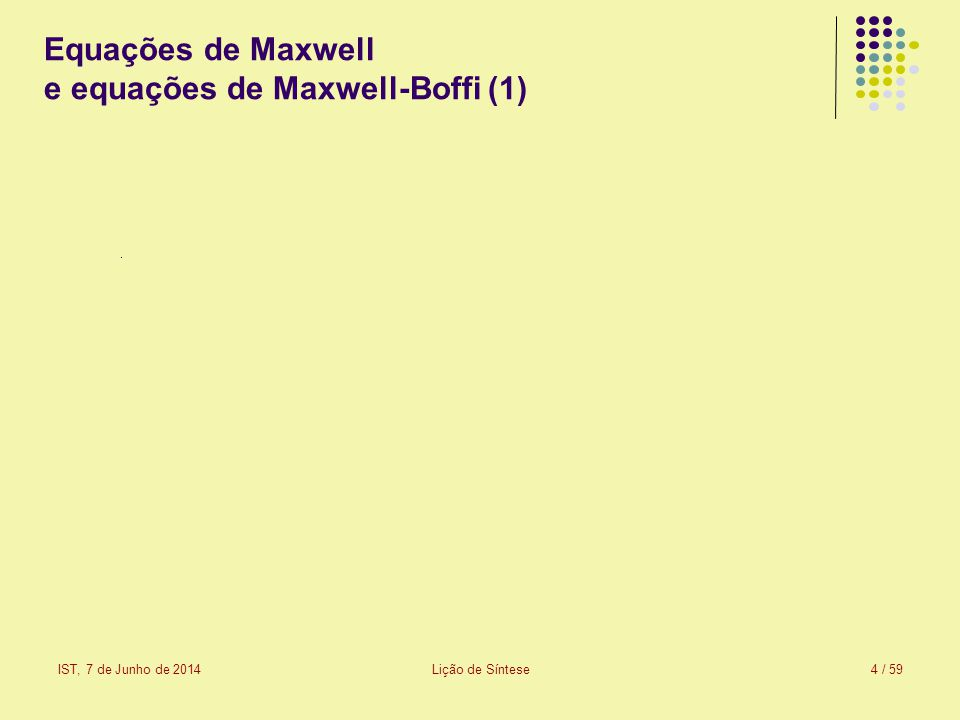IST, 7 de Junho de 2014Lição de Síntese5 / 59 Equações de Maxwell e equações de Maxwell-Boffi (2) As equações de Maxwell-Boffi ignoram a existência de meios materiais: o único meio é o vácuo.