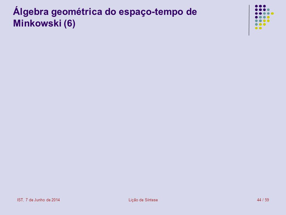 IST, 7 de Junho de 2014Lição de Síntese44 / 59 Álgebra geométrica do espaço-tempo de Minkowski (6)
