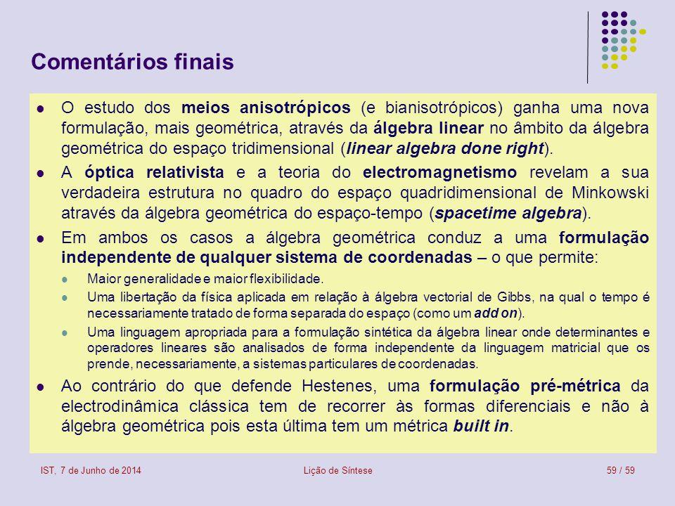 Comentários finais O estudo dos meios anisotrópicos (e bianisotrópicos) ganha uma nova formulação, mais geométrica, através da álgebra linear no âmbito da álgebra geométrica do espaço tridimensional (linear algebra done right).