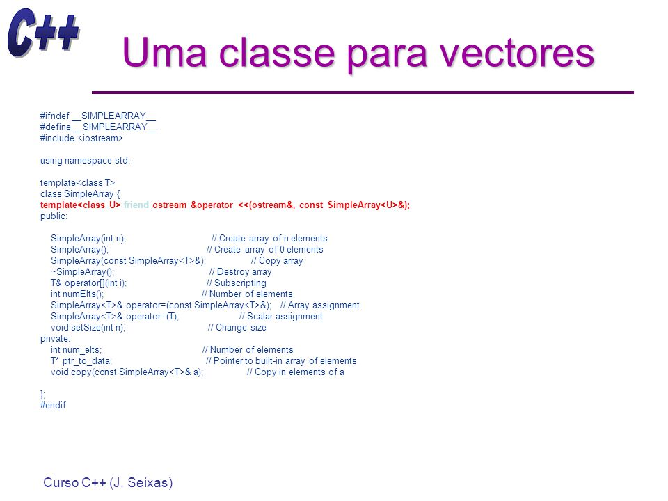 Curso C++ (J. Seixas) Uma classe para vectores #ifndef __SIMPLEARRAY__ #define __SIMPLEARRAY__ #include using namespace std; template class SimpleArra