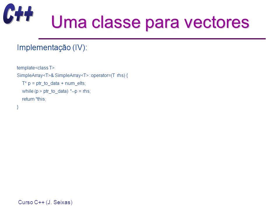 Curso C++ (J. Seixas) Uma classe para vectores Implementação (IV): template SimpleArray & SimpleArray ::operator=(T rhs) { T* p = ptr_to_data + num_el