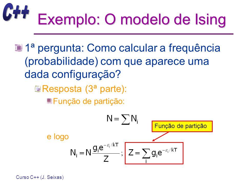 Curso C++ (J. Seixas) Exemplo: O modelo de Ising 1ª pergunta: Como calcular a frequência (probabilidade) com que aparece uma dada configuração? Respos