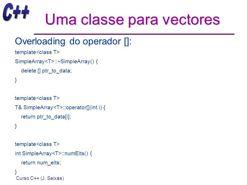 Curso C++ (J. Seixas) Uma classe para vectores Overloading do operador []: template SimpleArray ::~SimpleArray() { delete [] ptr_to_data; } template T