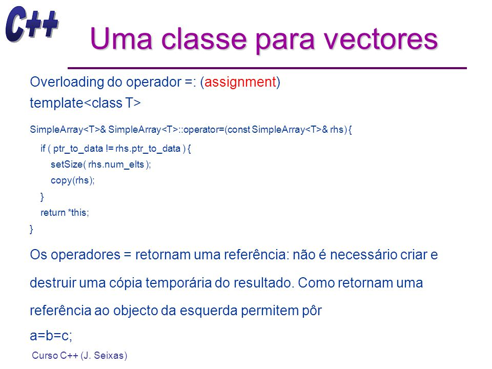 Curso C++ (J. Seixas) Uma classe para vectores Overloading do operador =: (assignment) template SimpleArray & SimpleArray ::operator=(const SimpleArra