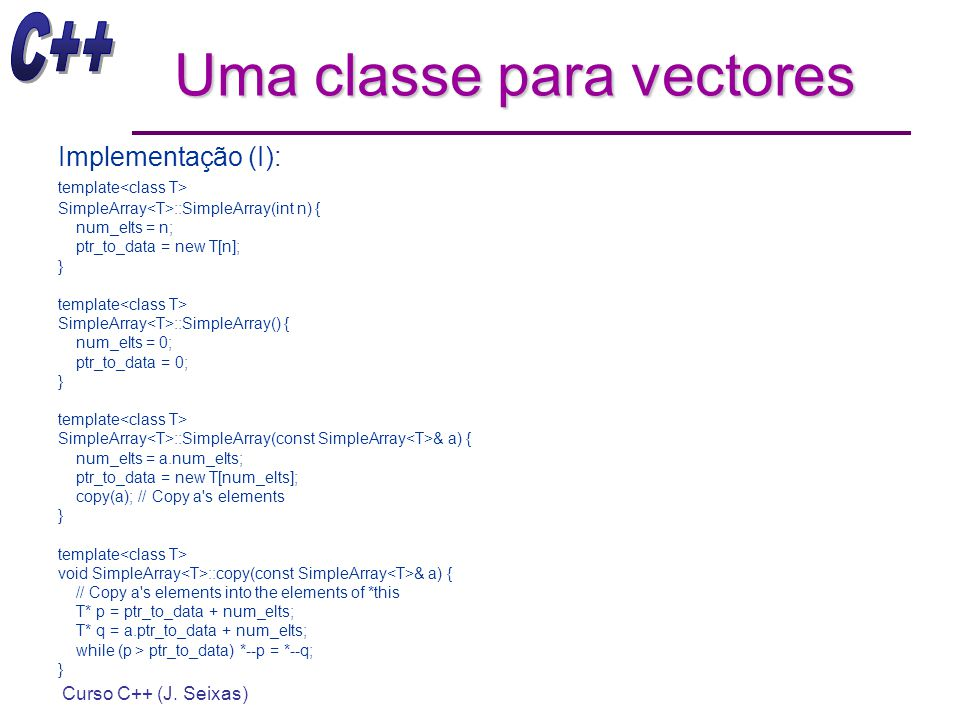 Curso C++ (J. Seixas) Uma classe para vectores Implementação (I): template SimpleArray ::SimpleArray(int n) { num_elts = n; ptr_to_data = new T[n]; }