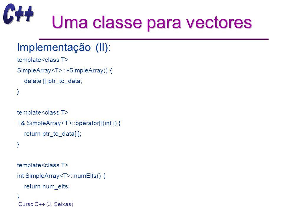 Curso C++ (J. Seixas) Uma classe para vectores Implementação (II): template SimpleArray ::~SimpleArray() { delete [] ptr_to_data; } template T& Simple