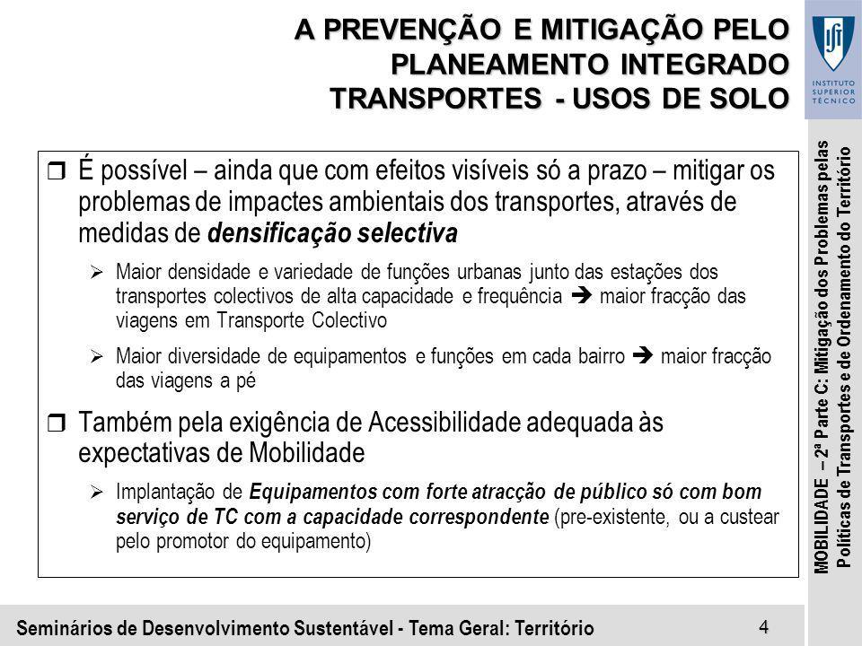Seminários de Desenvolvimento Sustentável - Tema Geral: Território4 MOBILIDADE – 2ª Parte C: Mitigação dos Problemas pelas Políticas de Transportes e de Ordenamento do Território A PREVENÇÃO E MITIGAÇÃO PELO PLANEAMENTO INTEGRADO TRANSPORTES - USOS DE SOLO r É possível – ainda que com efeitos visíveis só a prazo – mitigar os problemas de impactes ambientais dos transportes, através de medidas de densificação selectiva Maior densidade e variedade de funções urbanas junto das estações dos transportes colectivos de alta capacidade e frequência maior fracção das viagens em Transporte Colectivo Maior diversidade de equipamentos e funções em cada bairro maior fracção das viagens a pé r Também pela exigência de Acessibilidade adequada às expectativas de Mobilidade Implantação de Equipamentos com forte atracção de público só com bom serviço de TC com a capacidade correspondente (pre-existente, ou a custear pelo promotor do equipamento)