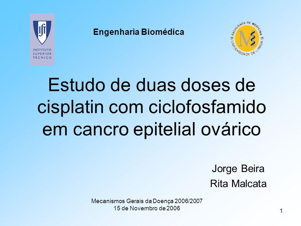 1 Estudo de duas doses de cisplatin com ciclofosfamido em cancro epitelial ovárico Jorge Beira Rita Malcata Mecanismos Gerais da Doença 2006/2007 15 de Novembro de 2006 Engenharia Biomédica