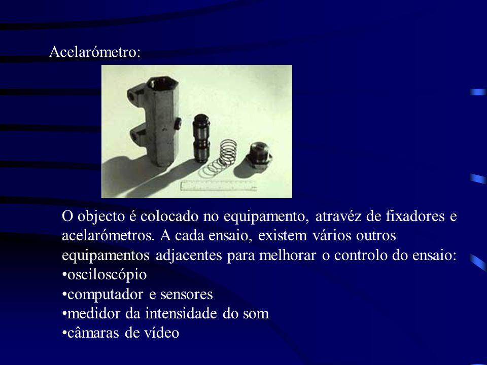 Acelarómetro: O objecto é colocado no equipamento, atravéz de fixadores e acelarómetros. A cada ensaio, existem vários outros equipamentos adjacentes
