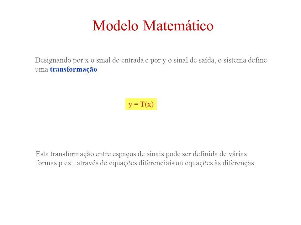 Modelo Matemático Designando por x o sinal de entrada e por y o sinal de saída, o sistema define uma transformação y = T(x) Esta transformação entre espaços de sinais pode ser definida de várias formas p.ex., através de equações diferenciais ou equações às diferenças.