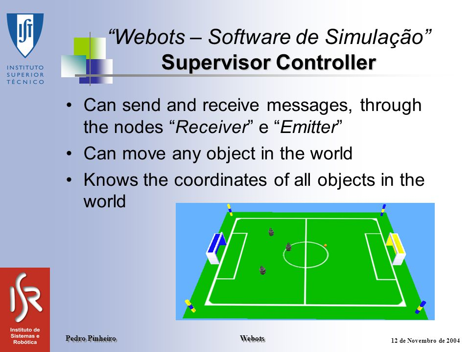 Webots Pedro Pinheiro 12 de Novembro de 2004 Supervisor Controller Webots – Software de Simulação Supervisor Controller Can send and receive messages, through the nodes Receiver e Emitter Can move any object in the world Knows the coordinates of all objects in the world