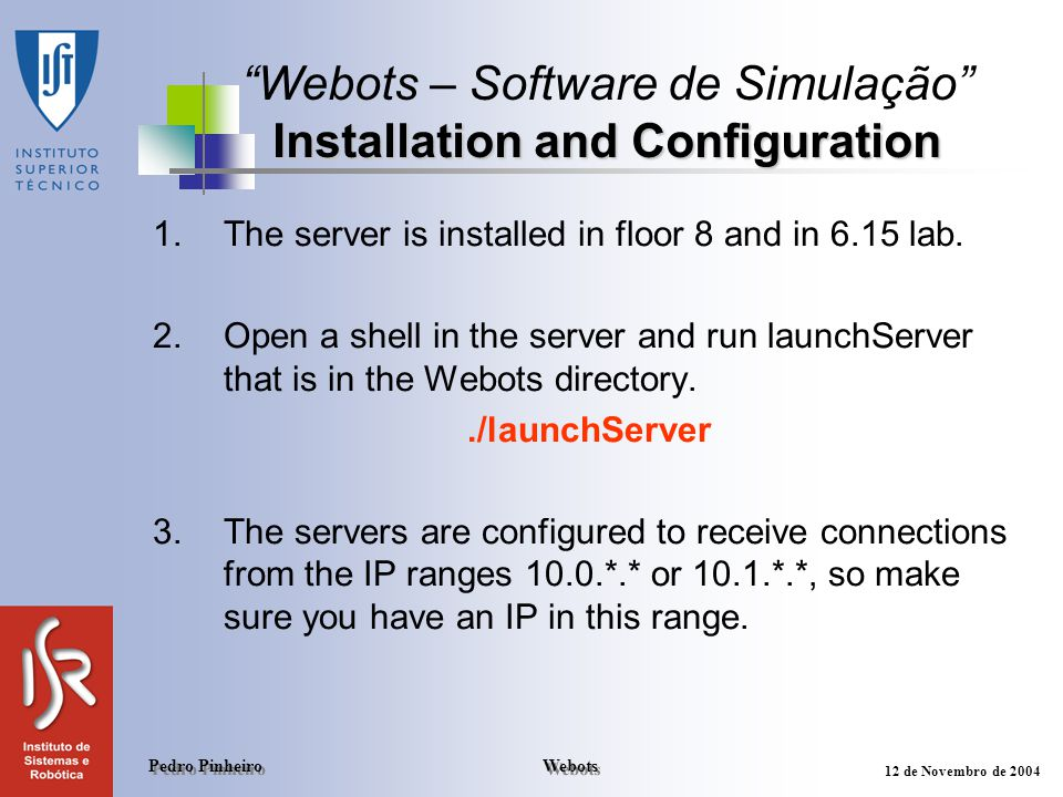 Webots Pedro Pinheiro 12 de Novembro de 2004 1.The server is installed in floor 8 and in 6.15 lab. 2.Open a shell in the server and run launchServer t