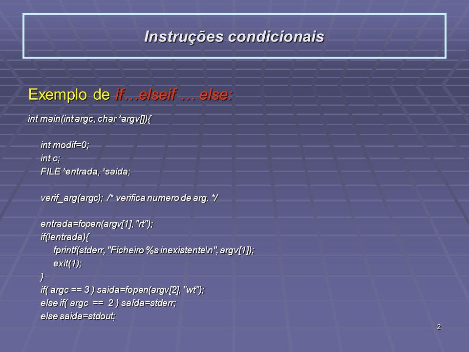 3 Exemplo de if…elseif … else: int main(int argc, char *argv[]){ int modif=0; int modif=0; int c; int c; FILE *entrada, *saida; FILE *entrada, *saida; verif_arg(argc); /* verifica numero de arg.