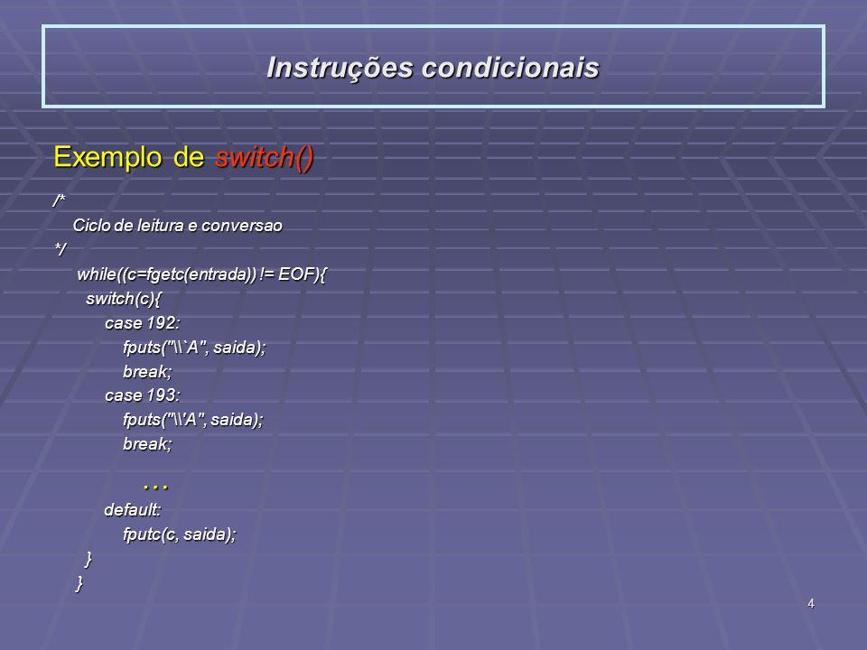 4 Exemplo de switch() /* Ciclo de leitura e conversao Ciclo de leitura e conversao*/ while((c=fgetc(entrada)) != EOF){ while((c=fgetc(entrada)) != EOF