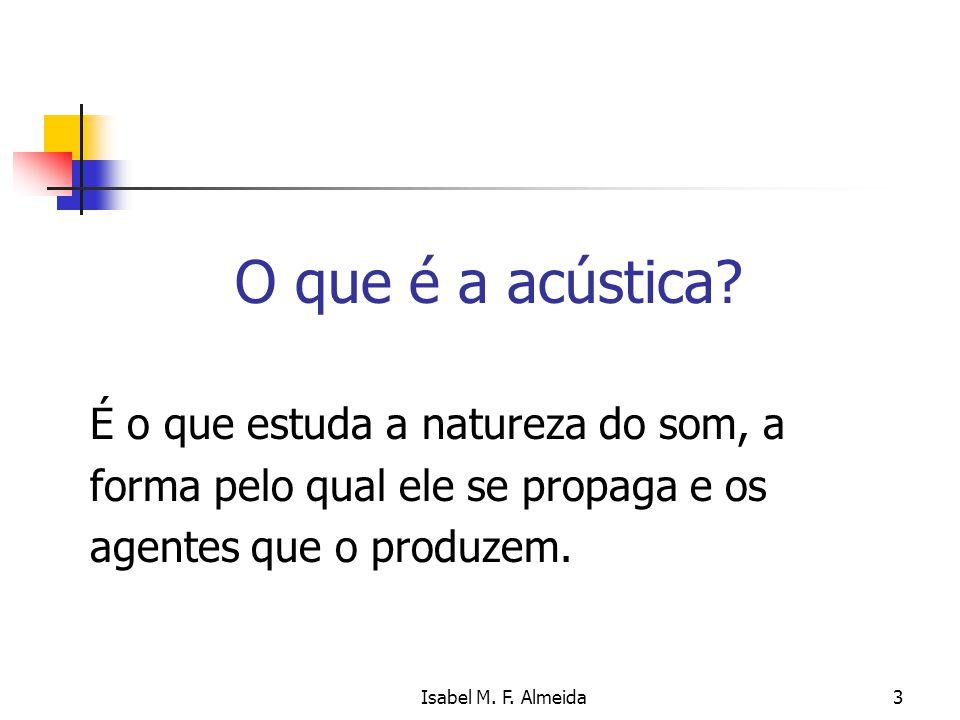 Isabel M. F. Almeida3 O que é a acústica? É o que estuda a natureza do som, a forma pelo qual ele se propaga e os agentes que o produzem.