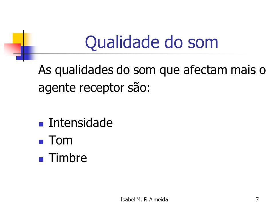 Isabel M. F. Almeida7 Qualidade do som As qualidades do som que afectam mais o agente receptor são: Intensidade Tom Timbre
