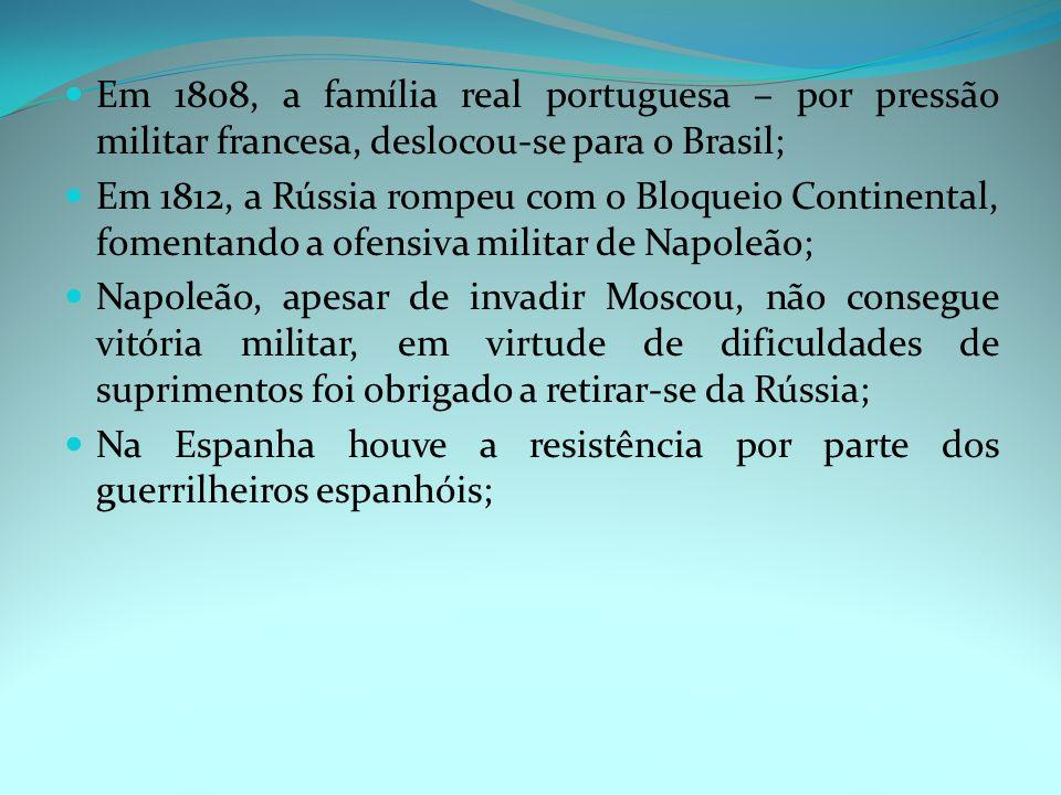 Em 1808, a família real portuguesa – por pressão militar francesa, deslocou-se para o Brasil; Em 1812, a Rússia rompeu com o Bloqueio Continental, fomentando a ofensiva militar de Napoleão; Napoleão, apesar de invadir Moscou, não consegue vitória militar, em virtude de dificuldades de suprimentos foi obrigado a retirar-se da Rússia; Na Espanha houve a resistência por parte dos guerrilheiros espanhóis;